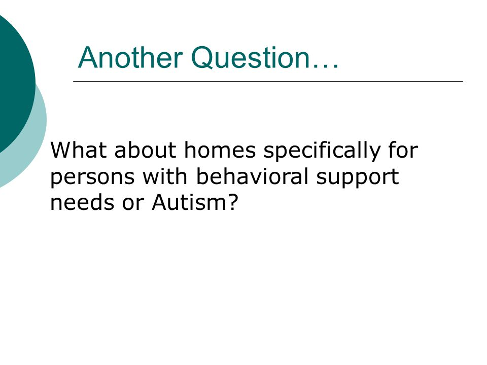Another Question… What about homes specifically for persons with behavioral support needs or Autism