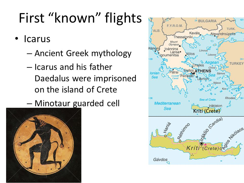 First known flights Icarus – Ancient Greek mythology – Icarus and his father Daedalus were imprisoned on the island of Crete – Minotaur guarded cell