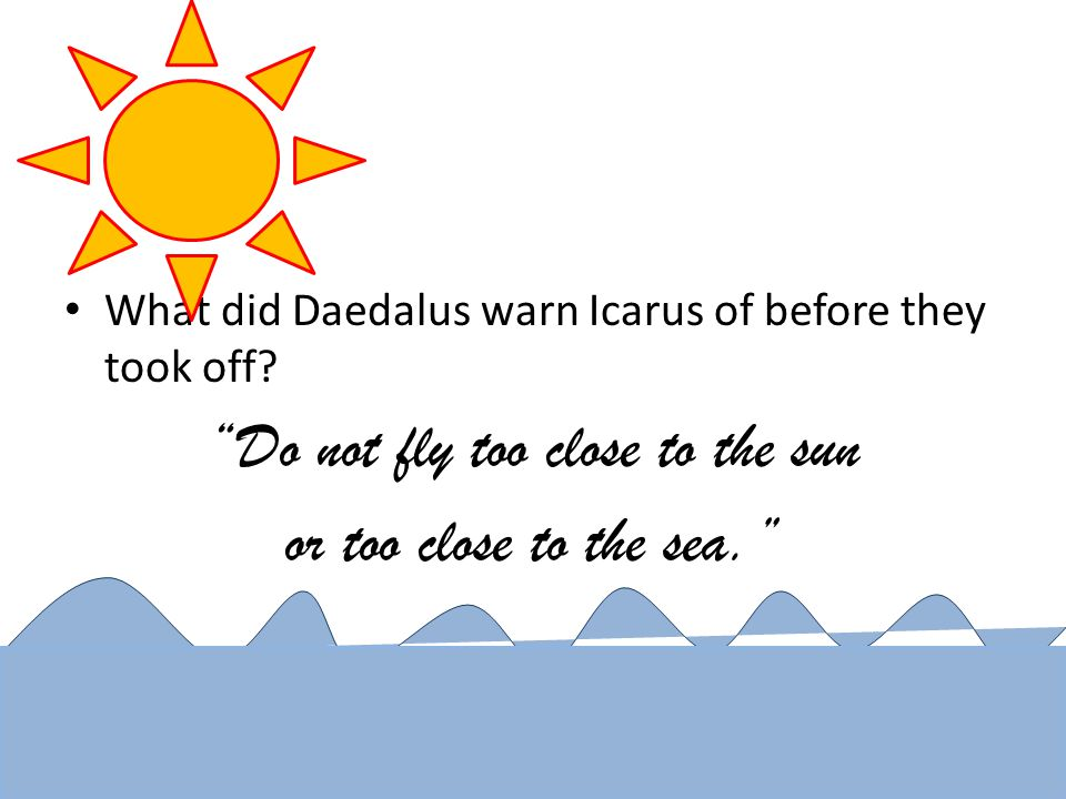 Daedalus was an talented craftsman – Build 2 sets of wings for he and Icarus to escape the prison by flying – Wings made of wood frame with wax and feathers