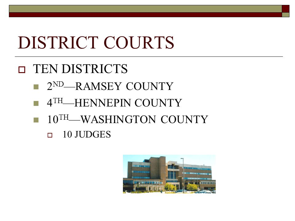 DISTRICT COURTS  TEN DISTRICTS 2 ND —RAMSEY COUNTY 4 TH —HENNEPIN COUNTY 10 TH —WASHINGTON COUNTY  10 JUDGES
