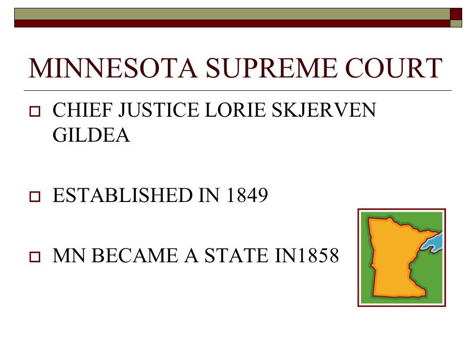 MINNESOTA SUPREME COURT  CHIEF JUSTICE LORIE SKJERVEN GILDEA  ESTABLISHED IN 1849  MN BECAME A STATE IN1858