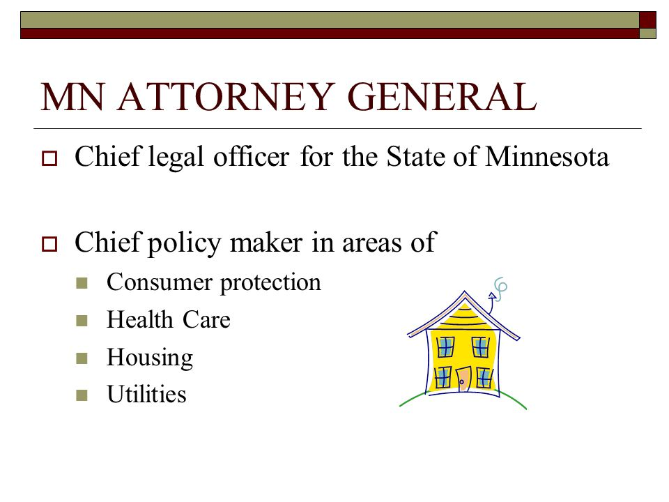 MN ATTORNEY GENERAL  Chief legal officer for the State of Minnesota  Chief policy maker in areas of Consumer protection Health Care Housing Utilities