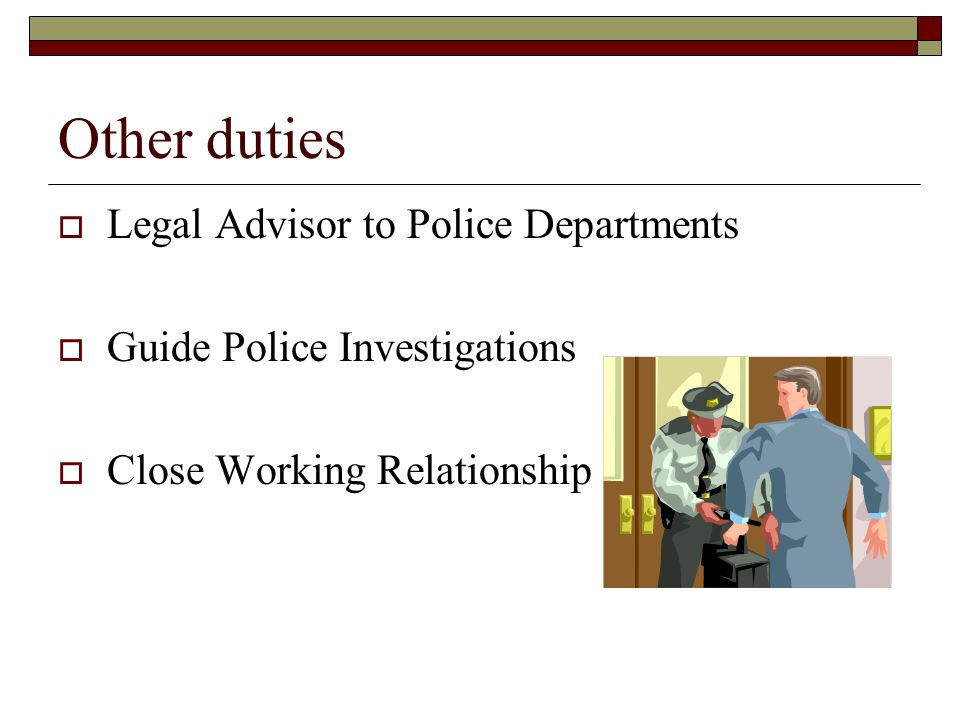 Other duties  Legal Advisor to Police Departments  Guide Police Investigations  Close Working Relationship