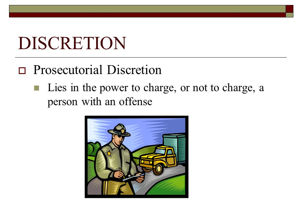 DISCRETION  Prosecutorial Discretion Lies in the power to charge, or not to charge, a person with an offense