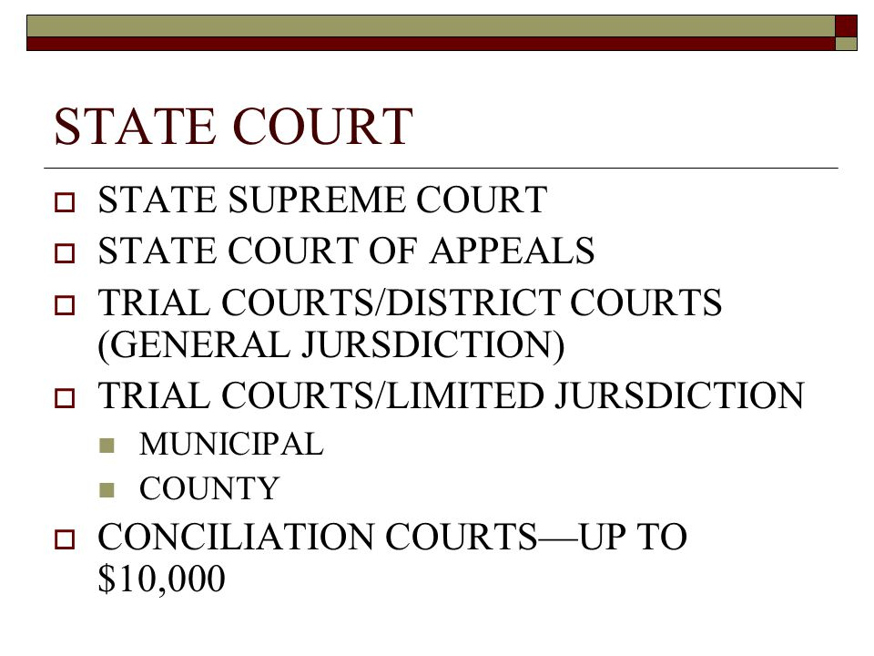 STATE COURT  STATE SUPREME COURT  STATE COURT OF APPEALS  TRIAL COURTS/DISTRICT COURTS (GENERAL JURSDICTION)  TRIAL COURTS/LIMITED JURSDICTION MUNICIPAL COUNTY  CONCILIATION COURTS—UP TO $10,000