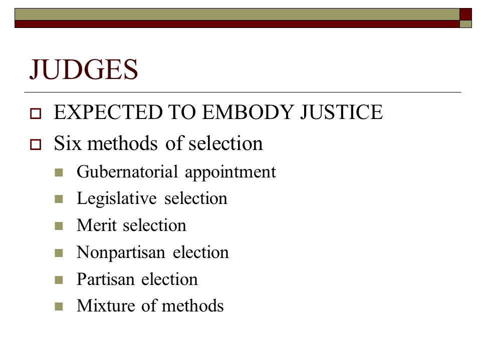 JUDGES  EXPECTED TO EMBODY JUSTICE  Six methods of selection Gubernatorial appointment Legislative selection Merit selection Nonpartisan election Partisan election Mixture of methods