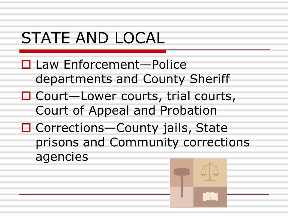 STRUCTURE  Three government agencies and three levels of government Law enforcement Courts Corrections Levels of government  Local  State  Federal