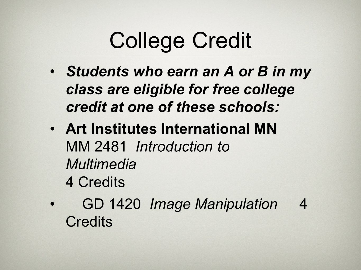 College Credit Students who earn an A or B in my class are eligible for free college credit at one of these schools: Art Institutes International MN MM 2481 Introduction to Multimedia 4 Credits GD 1420 Image Manipulation 4 Credits
