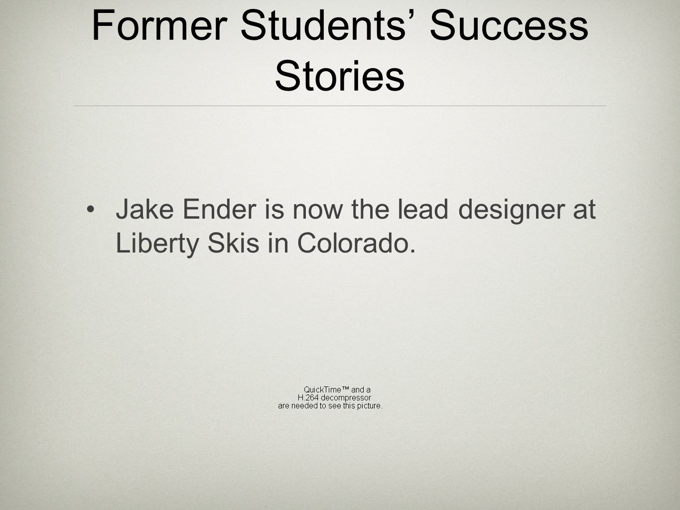 Former Students' Success Stories Jake Ender is now the lead designer at Liberty Skis in Colorado.
