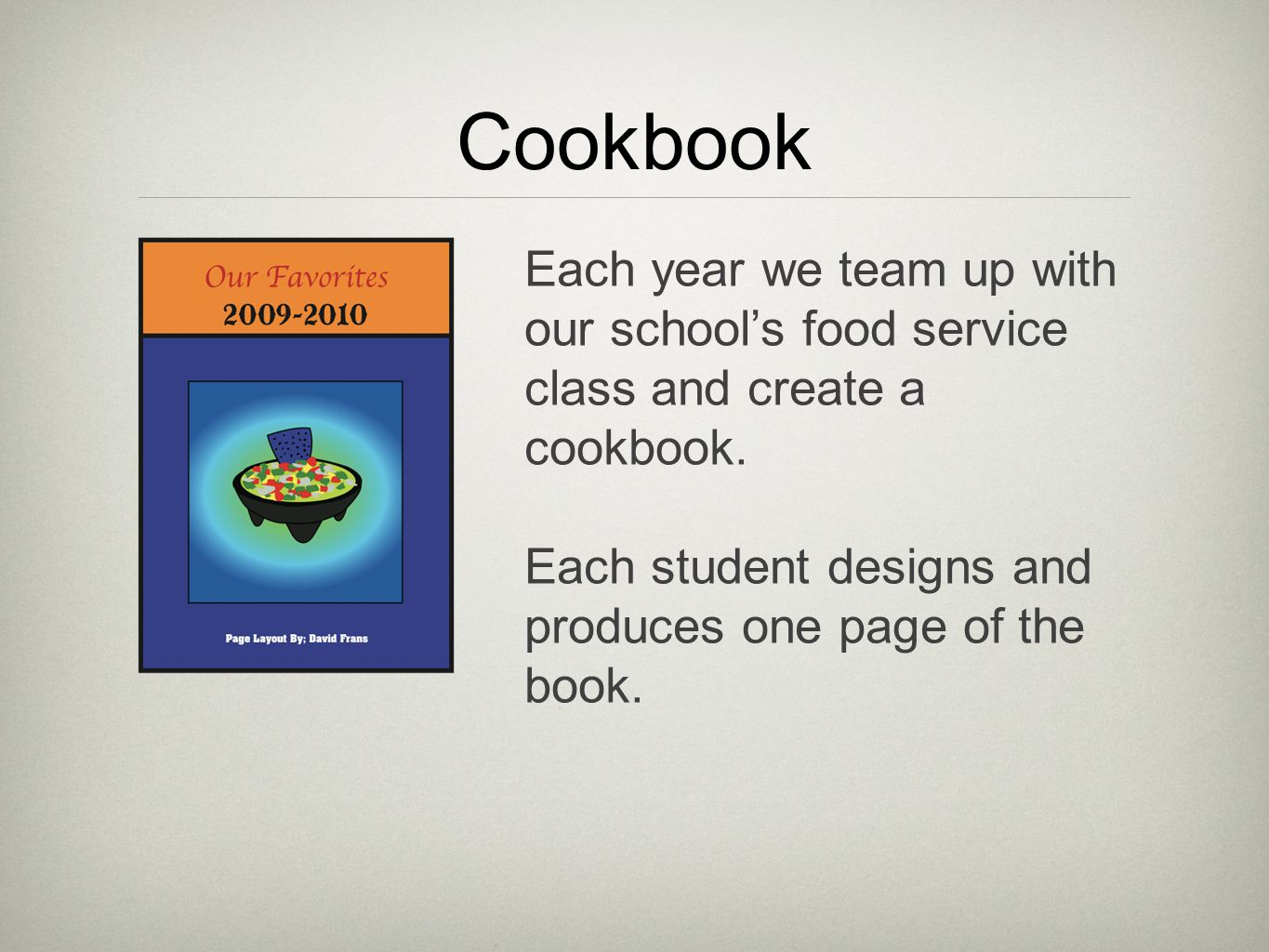 Cookbook Each year we team up with our school's food service class and create a cookbook.