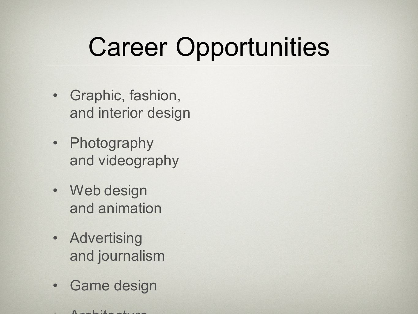 Career Opportunities Graphic, fashion, and interior design Photography and videography Web design and animation Advertising and journalism Game design Architecture Entrepreneur Illustrator Musician Product design