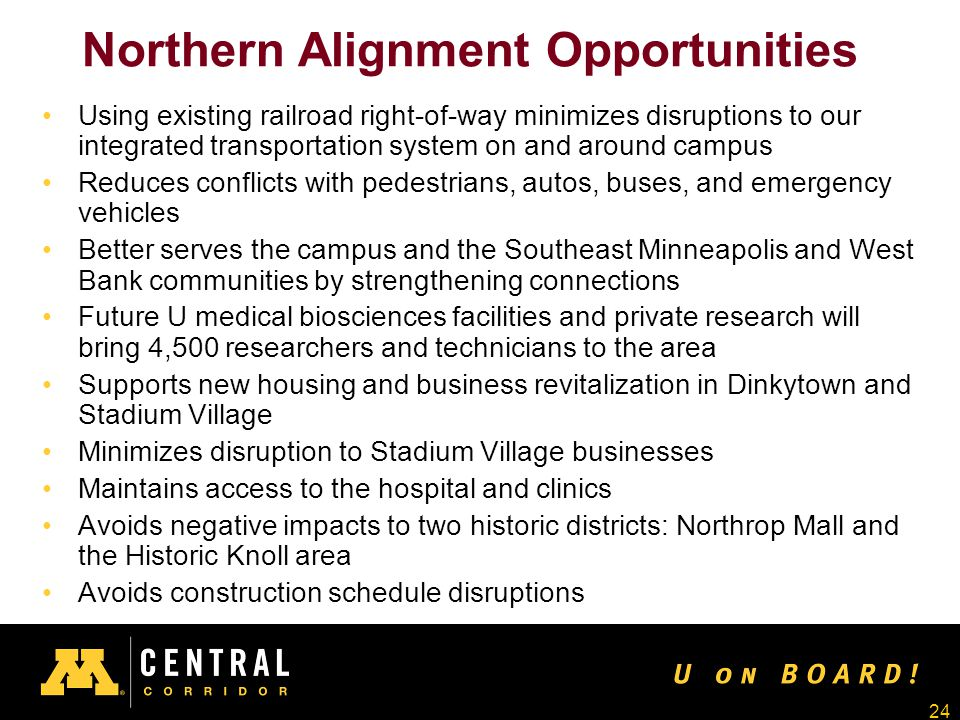 24 Northern Alignment Opportunities Using existing railroad right-of-way minimizes disruptions to our integrated transportation system on and around campus Reduces conflicts with pedestrians, autos, buses, and emergency vehicles Better serves the campus and the Southeast Minneapolis and West Bank communities by strengthening connections Future U medical biosciences facilities and private research will bring 4,500 researchers and technicians to the area Supports new housing and business revitalization in Dinkytown and Stadium Village Minimizes disruption to Stadium Village businesses Maintains access to the hospital and clinics Avoids negative impacts to two historic districts: Northrop Mall and the Historic Knoll area Avoids construction schedule disruptions