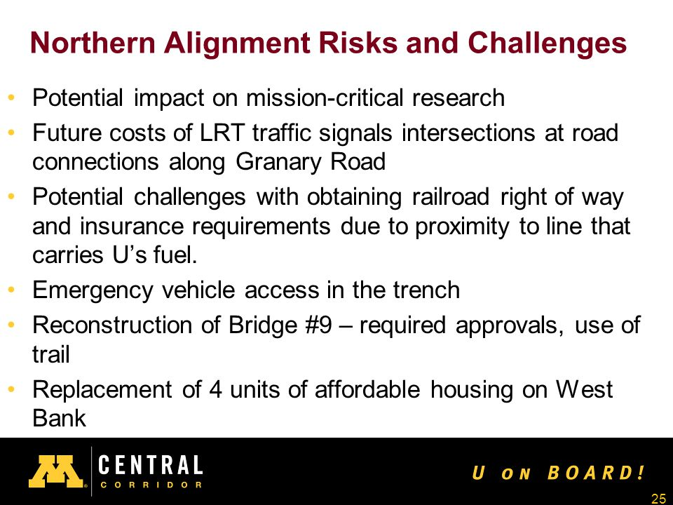 25 Northern Alignment Risks and Challenges Potential impact on mission-critical research Future costs of LRT traffic signals intersections at road connections along Granary Road Potential challenges with obtaining railroad right of way and insurance requirements due to proximity to line that carries U's fuel.