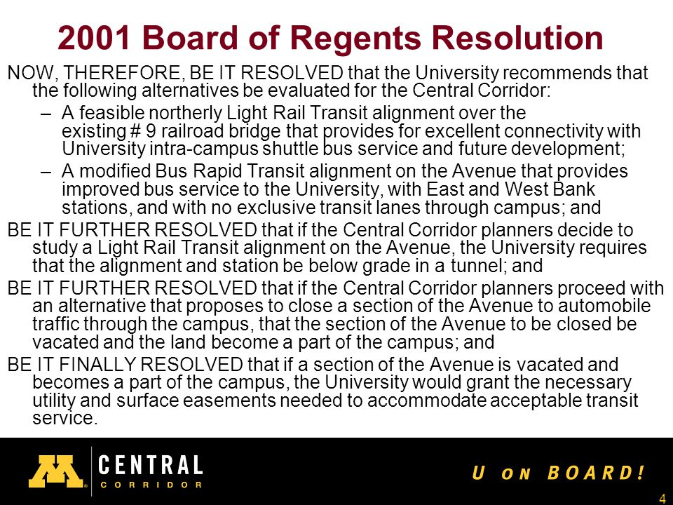 4 2001 Board of Regents Resolution NOW, THEREFORE, BE IT RESOLVED that the University recommends that the following alternatives be evaluated for the Central Corridor: –A feasible northerly Light Rail Transit alignment over the existing # 9 railroad bridge that provides for excellent connectivity with University intra-campus shuttle bus service and future development; –A modified Bus Rapid Transit alignment on the Avenue that provides improved bus service to the University, with East and West Bank stations, and with no exclusive transit lanes through campus; and BE IT FURTHER RESOLVED that if the Central Corridor planners decide to study a Light Rail Transit alignment on the Avenue, the University requires that the alignment and station be below grade in a tunnel; and BE IT FURTHER RESOLVED that if the Central Corridor planners proceed with an alternative that proposes to close a section of the Avenue to automobile traffic through the campus, that the section of the Avenue to be closed be vacated and the land become a part of the campus; and BE IT FINALLY RESOLVED that if a section of the Avenue is vacated and becomes a part of the campus, the University would grant the necessary utility and surface easements needed to accommodate acceptable transit service.