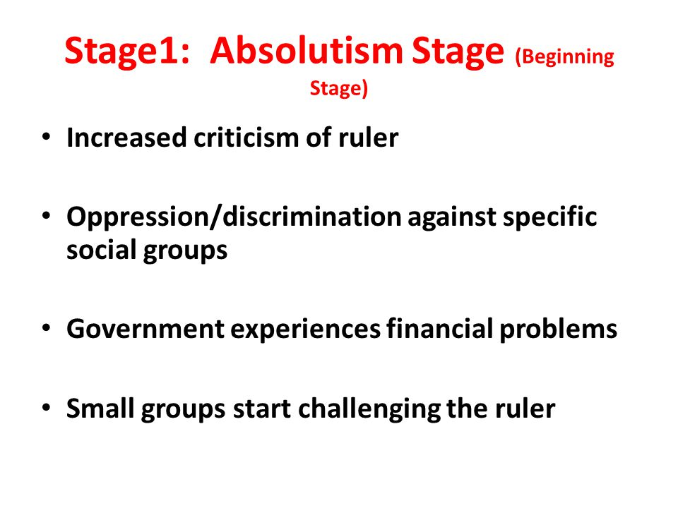 Stage1: Absolutism Stage (Beginning Stage) Increased criticism of ruler Oppression/discrimination against specific social groups Government experiences financial problems Small groups start challenging the ruler