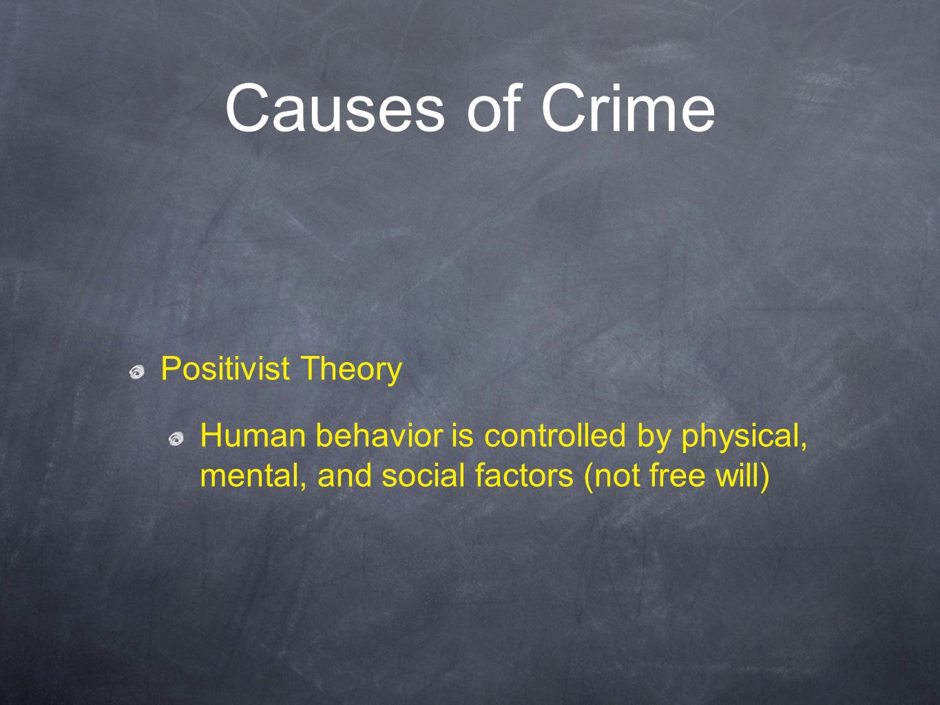 Causes of Crime Positivist Theory Human behavior is controlled by physical, mental, and social factors (not free will)