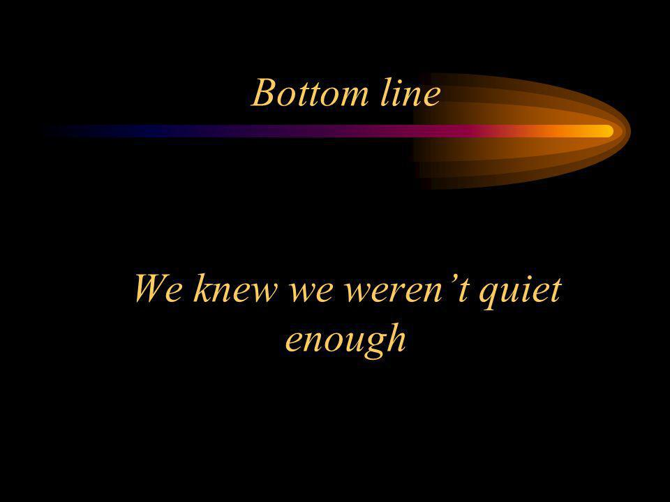 Bottom line We knew we weren't quiet enough