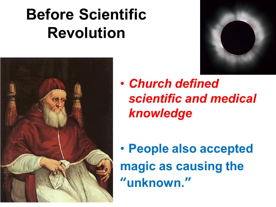 Before Scientific Revolution Church defined scientific and medical knowledge People also accepted magic as causing the unknown.