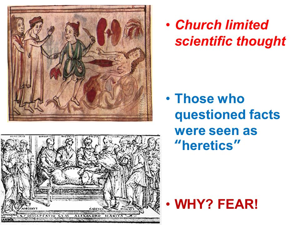 Church limited scientific thought Those who questioned facts were seen as heretics WHY FEAR!