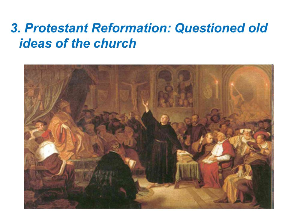 3. Protestant Reformation: Questioned old ideas of the church