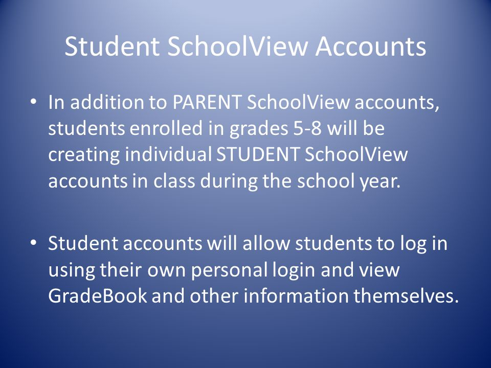 Student SchoolView Accounts In addition to PARENT SchoolView accounts, students enrolled in grades 5-8 will be creating individual STUDENT SchoolView