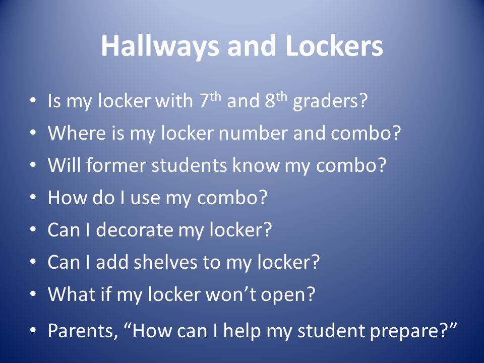 Hallways and Lockers Is my locker with 7 th and 8 th graders? Where is my locker number and combo? Will former students know my combo? How do I use my