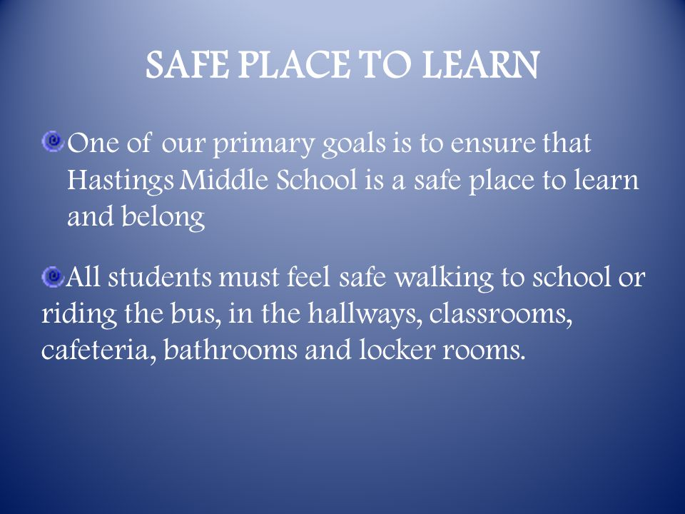 SAFE PLACE TO LEARN One of our primary goals is to ensure that Hastings Middle School is a safe place to learn and belong All students must feel safe