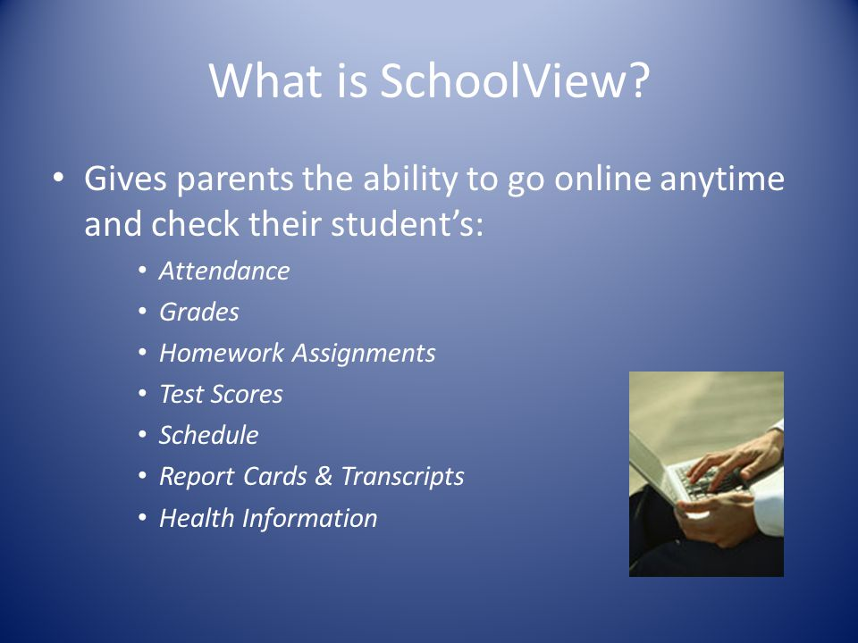 Gives parents the ability to go online anytime and check their student's: Attendance Grades Homework Assignments Test Scores Schedule Report Cards & Transcripts Health Information What is SchoolView?