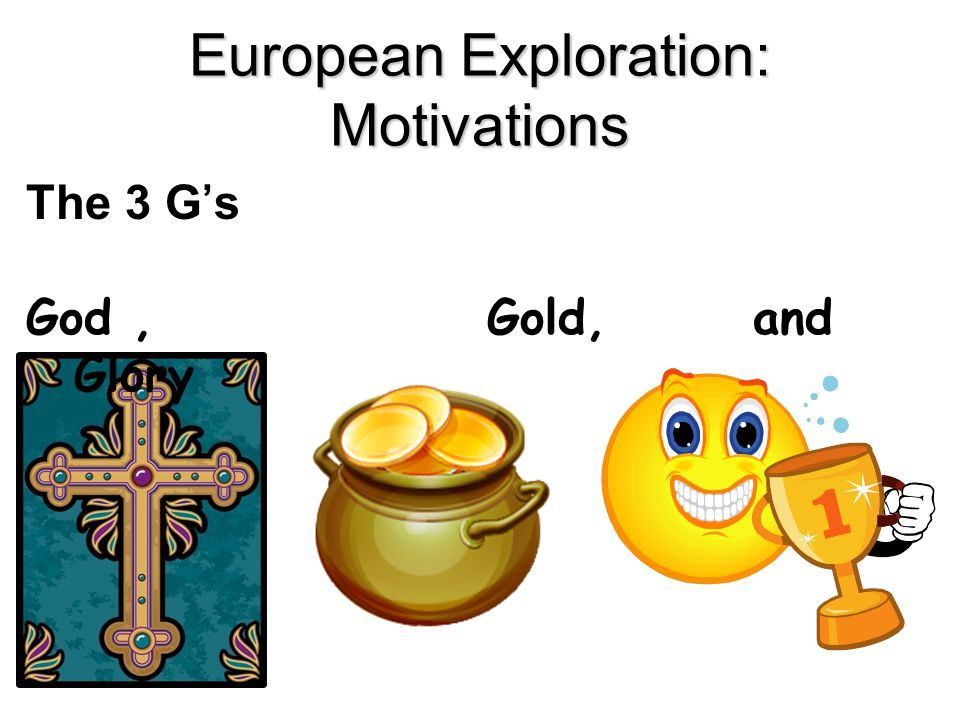 European Exploration: Motivations The 3 G's God, Gold, and Glory