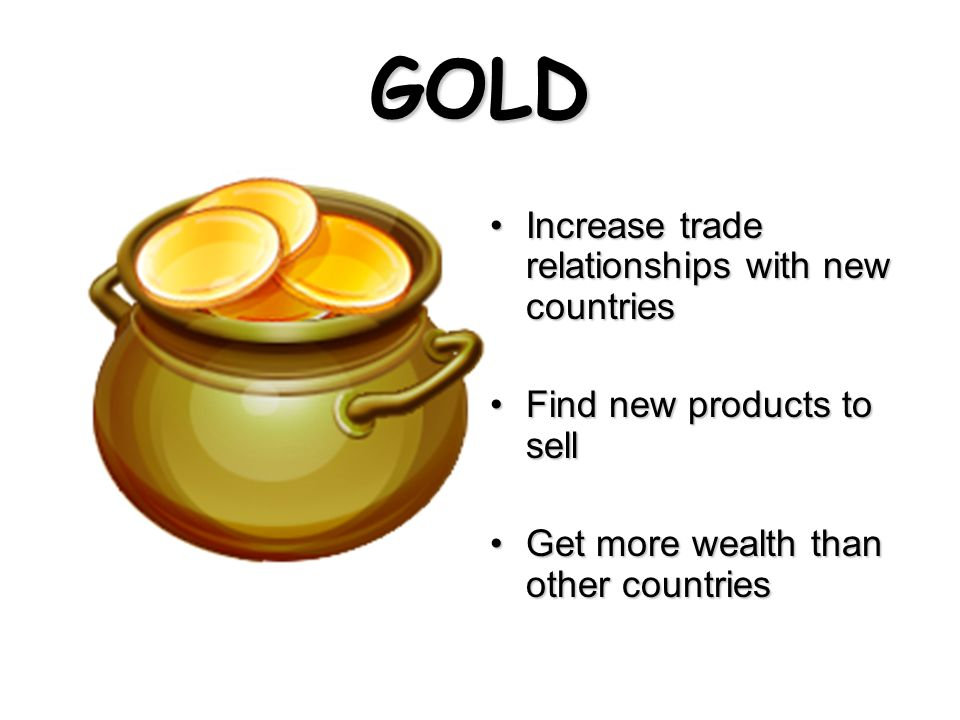 GOLD Increase trade relationships with new countriesIncrease trade relationships with new countries Find new products to sellFind new products to sell