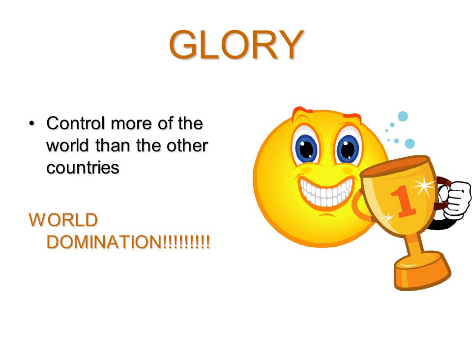 GLORY Control more of the world than the other countriesControl more of the world than the other countries WORLD DOMINATION!!!!!!!!!