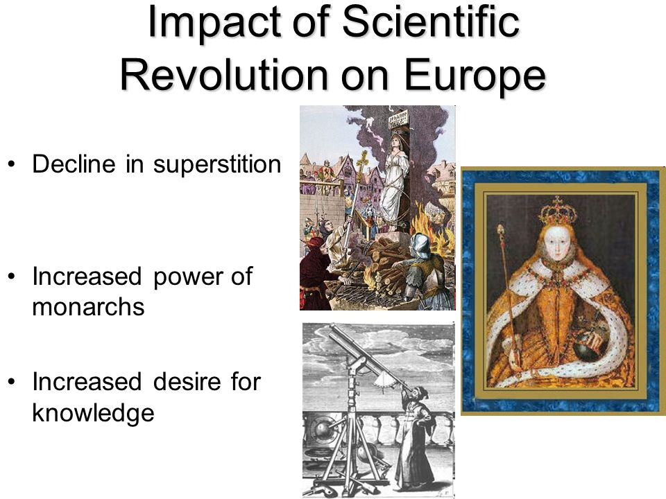 Impact of Scientific Revolution on Europe Decline in superstition Increased power of monarchs Increased desire for knowledge