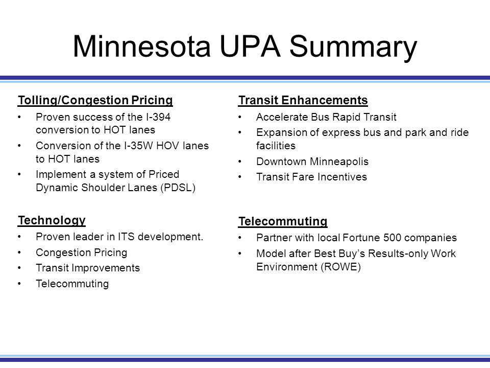 Minnesota UPA Summary Tolling/Congestion Pricing Proven success of the I-394 conversion to HOT lanes Conversion of the I-35W HOV lanes to HOT lanes Implement a system of Priced Dynamic Shoulder Lanes (PDSL) Technology Proven leader in ITS development.