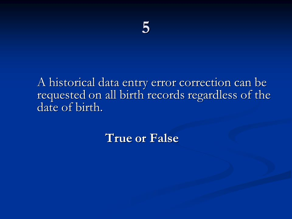 5 A historical data entry error correction can be requested on all birth records regardless of the date of birth.