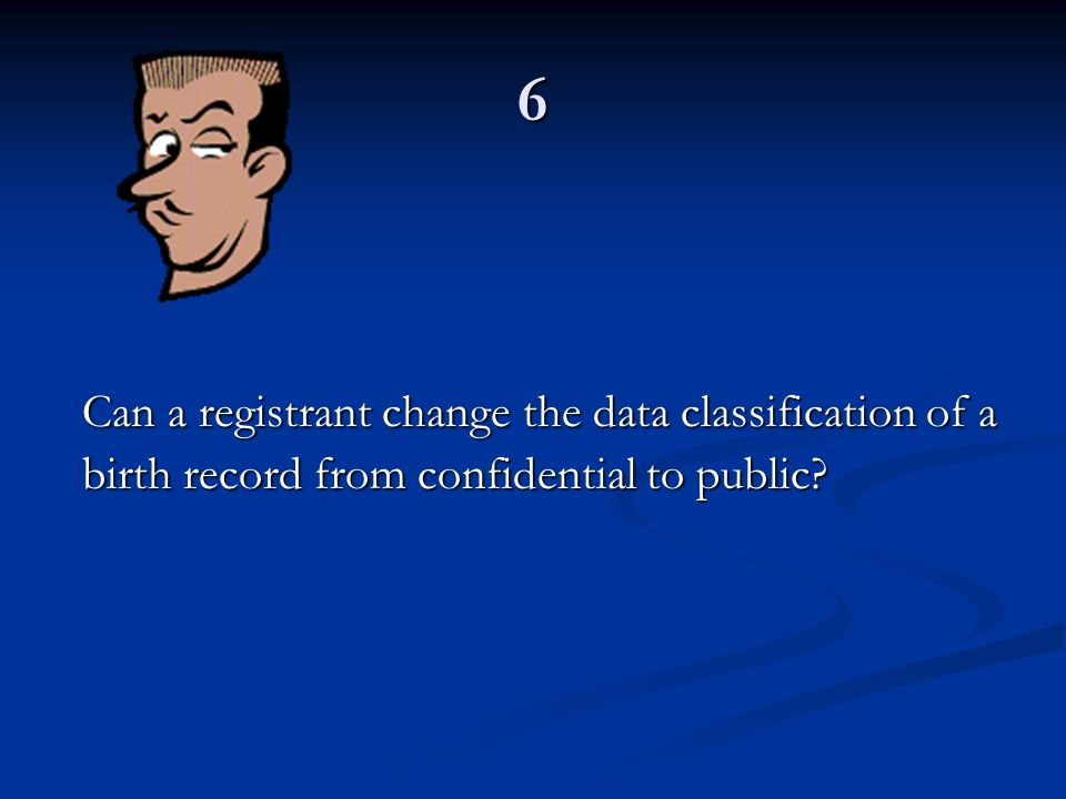 6 Can a registrant change the data classification of a birth record from confidential to public