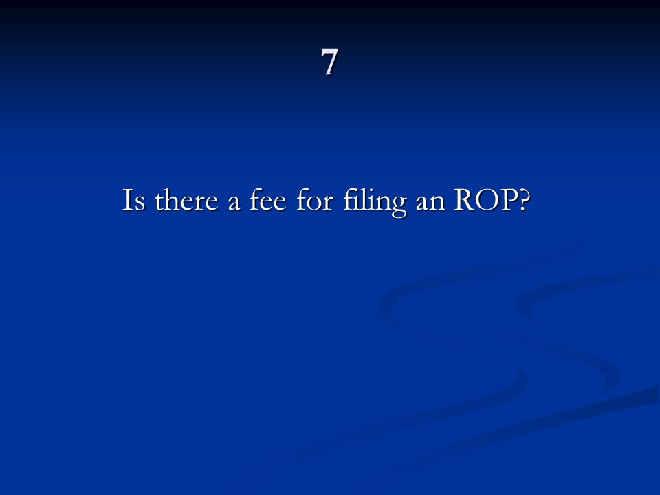 7 Is there a fee for filing an ROP