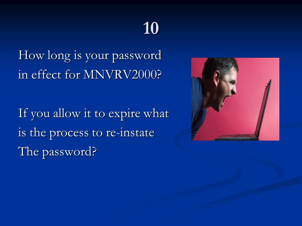 10 How long is your password in effect for MNVRV2000? If you allow it to expire what is the process to re-instate The password?