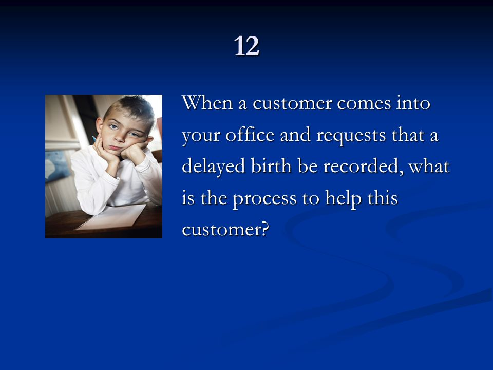12 When a customer comes into your office and requests that a delayed birth be recorded, what is the process to help this customer