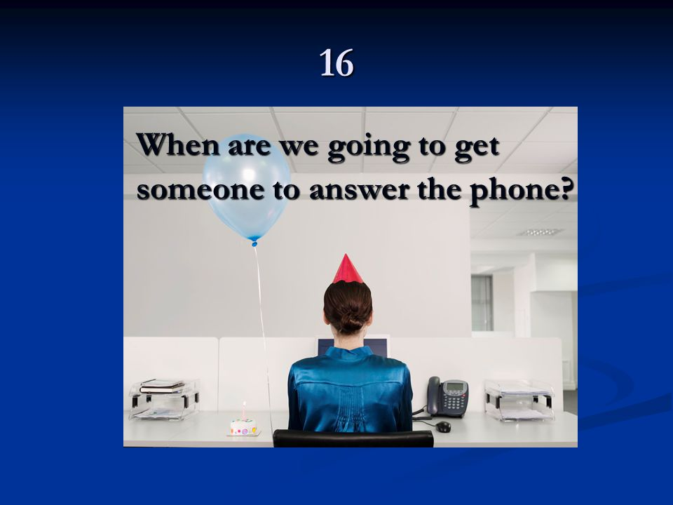 16 When are we going to get someone to answer the phone?