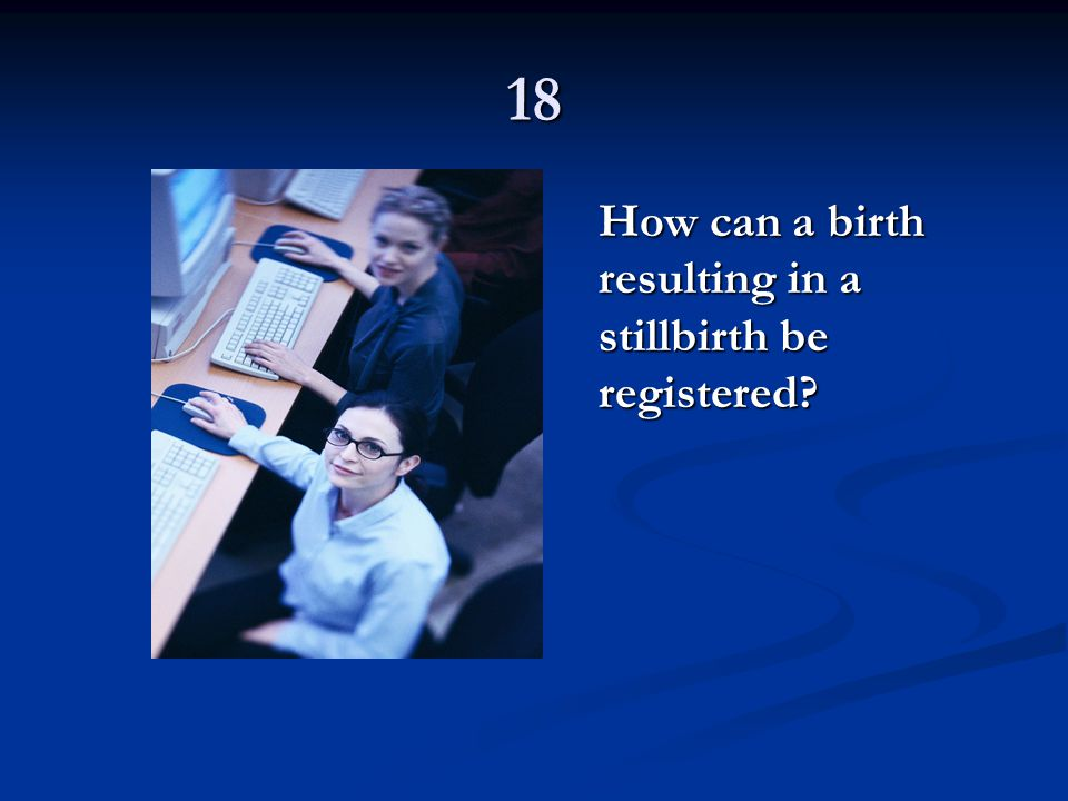 18 How can a birth resulting in a stillbirth be registered?