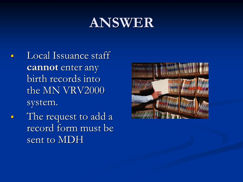 ANSWER  Local Issuance staff cannot enter any birth records into the MN VRV2000 system.