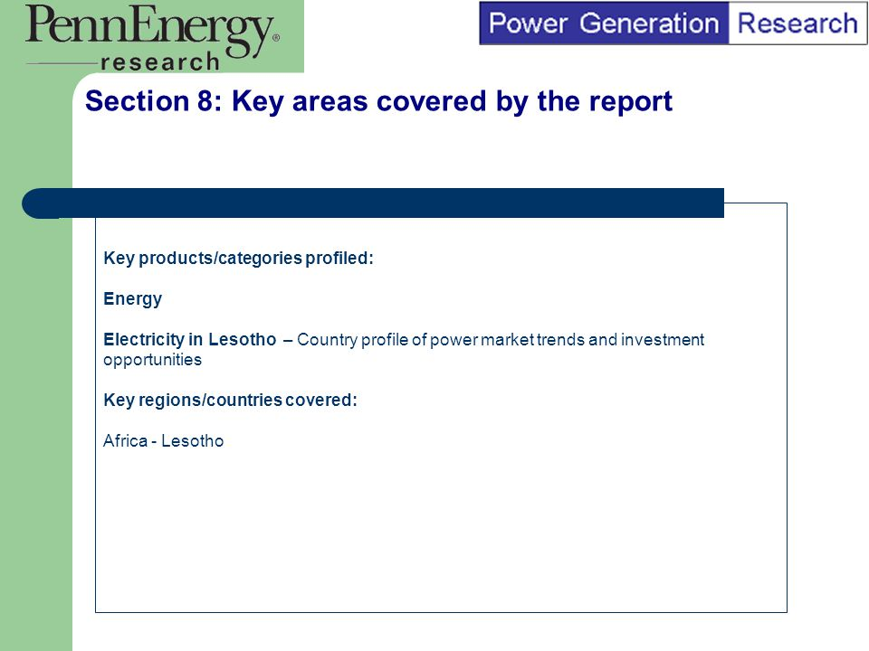 BI Marketing Analyst input into report marketing Section 8: Key areas covered by the report Key products/categories profiled: Energy Electricity in Lesotho – Country profile of power market trends and investment opportunities Key regions/countries covered: Africa - Lesotho
