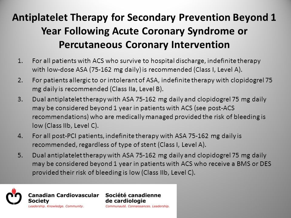 Antiplatelet Therapy for Secondary Prevention Beyond 1 Year Following Acute Coronary Syndrome or Percutaneous Coronary Intervention 1.For all patients with ACS who survive to hospital discharge, indefinite therapy with low-dose ASA (75-162 mg daily) is recommended (Class I, Level A).