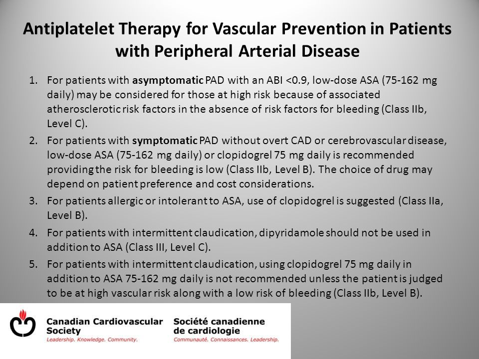 Antiplatelet Therapy for Vascular Prevention in Patients with Peripheral Arterial Disease 1.For patients with asymptomatic PAD with an ABI <0.9, low-dose ASA (75-162 mg daily) may be considered for those at high risk because of associated atherosclerotic risk factors in the absence of risk factors for bleeding (Class IIb, Level C).