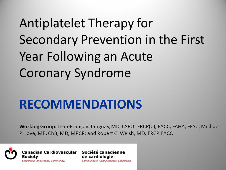 Antiplatelet Therapy for Secondary Prevention in the First Year Following an Acute Coronary Syndrome RECOMMENDATIONS Working Group: Jean-François Tanguay, MD, CSPQ, FRCP(C), FACC, FAHA, FESC; Michael P.