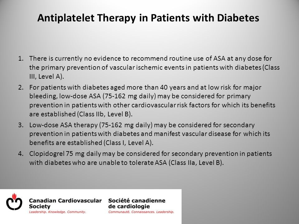 Antiplatelet Therapy in Patients with Diabetes 1.There is currently no evidence to recommend routine use of ASA at any dose for the primary prevention of vascular ischemic events in patients with diabetes (Class III, Level A).
