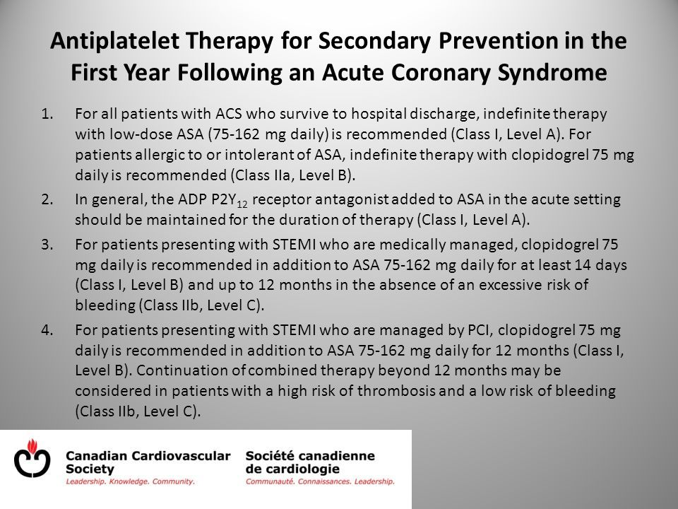 Antiplatelet Therapy for Secondary Prevention in the First Year Following an Acute Coronary Syndrome 1.For all patients with ACS who survive to hospital discharge, indefinite therapy with low-dose ASA (75-162 mg daily) is recommended (Class I, Level A).