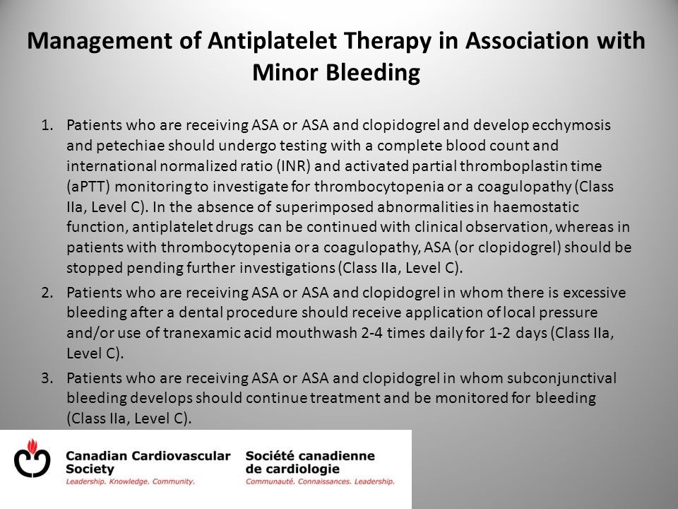 Management of Antiplatelet Therapy in Association with Minor Bleeding 1.Patients who are receiving ASA or ASA and clopidogrel and develop ecchymosis and petechiae should undergo testing with a complete blood count and international normalized ratio (INR) and activated partial thromboplastin time (aPTT) monitoring to investigate for thrombocytopenia or a coagulopathy (Class IIa, Level C).