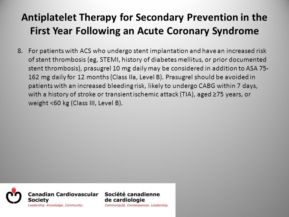 Antiplatelet Therapy for Secondary Prevention in the First Year Following an Acute Coronary Syndrome 8.For patients with ACS who undergo stent implantation and have an increased risk of stent thrombosis (eg, STEMI, history of diabetes mellitus, or prior documented stent thrombosis), prasugrel 10 mg daily may be considered in addition to ASA 75- 162 mg daily for 12 months (Class IIa, Level B).