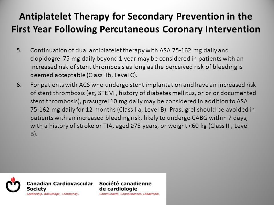 Antiplatelet Therapy for Secondary Prevention in the First Year Following Percutaneous Coronary Intervention 5.Continuation of dual antiplatelet therapy with ASA 75-162 mg daily and clopidogrel 75 mg daily beyond 1 year may be considered in patients with an increased risk of stent thrombosis as long as the perceived risk of bleeding is deemed acceptable (Class IIb, Level C).